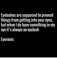 This pun is also Eyeconic 👀😂 Follow me on @sashadude for more please 👏🏻: Eyelashes are supposed to prevent  things from getting into your eyes,  but when I do have something in my  eye it's always an eyelash  Eyeronic This pun is also Eyeconic 👀😂 Follow me on @sashadude for more please 👏🏻