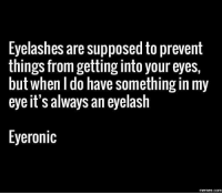 Eyelashes are supposed to prevent  things from getting into your eyes,  but when do have something in my  eye it's always an eyelash  Eyeronic  COM The number one problem with eyelashes.
