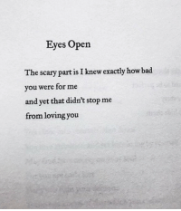 Bad, How, and Open: Eyes Open  The scary part is I knew exactly how bad  you were for me  and yet that didn't stop me  from lovingyou