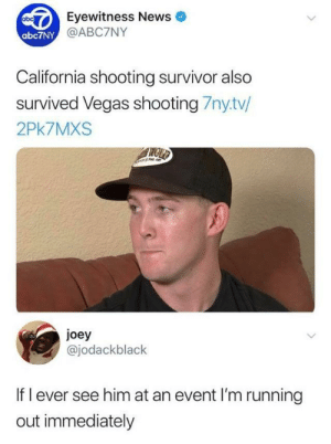 Memes, News, and Las Vegas: Eyewitness News  @ABC7NY  abc7NY  California shooting survivor also  survived Vegas shooting 7nytv/  2Pk7MXS  joey  @jodackblack  If l ever see him at an event I'm running  out immediately Get me out of here via /r/memes https://ift.tt/2Ti0Nxa