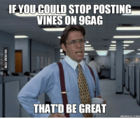 office space meme: EYOU COULD STOP POSTING  VINES ON9GAG  THATD BE GREAT  MEMEFUL.COM
