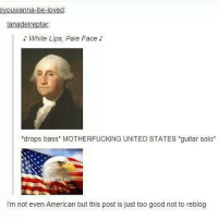 """Memes, Guitar, and 🤖: eyouwanna-be-loved:  anadelreptar:  White Lips, Pale Face  """"drops bass* MOTHERFUCKING UNITED STATES *guitar solo  I'm not even American but this post is just too good not to reblog el oh el"""