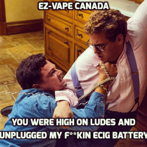 Vapeing: EZ-VAPE CANADA  YOU WERE HIGH ON LUDES AND  UNPLUGGED  MY F*KIN ECIG BATTERY