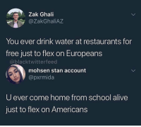 Alive, Flexing, and School: eZak Ghali  @ZakGhaliAZ  You ever drink water at restaurants for  free just to flex on Europeans  @blacktwitterfeed  mohsen stan account  @pxrmida  U ever come home from school alive  just to flex on Americans 😳😳