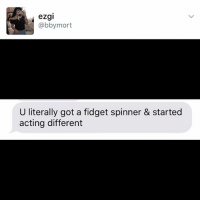 @ someone and let them know it's time to have an intervention with them and their fidgetspinner: ezgi  abby mort  U literally got a fidget spinner & started  acting different @ someone and let them know it's time to have an intervention with them and their fidgetspinner