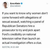 Television, Women, and Republican: Ezra Klein  @ezraklein  If you want to know why women don't  come forward with allegations of  sexual assault, watching a panel of  Republican Senators hire a  prosecutor to try and pick apart  Ford's credibility on national  television rather than launch an  actual investigation offers a clue  9/27/18, 8:22 AM (S)