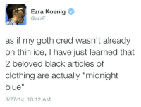 """Ezra Koenig: Ezra Koenig  @arzE  as if my goth cred wasn't already  on thin ice, I have just learned that  2 beloved black articles of  clothing are actually """"midnight  blue""""  8/27/14, 10:12 AM"""