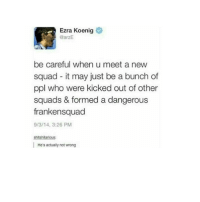 Ew Donald Trump is being swore in rn that's just nasty: Ezra Koenig  @arzE  be careful when u meet a new  squad it may just be a bunch of  ppl who were kicked out of other  squads & formed a dangerous  frankensquad  9/3/14, 3:26 PM  shitshilarious:  He's actually not wrong Ew Donald Trump is being swore in rn that's just nasty