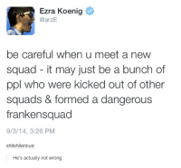 Ezra Koenig: Ezra Koenig  @arzE  be careful when u meet a new  squad it may just be a bunch of  ppl who were kicked out of other  squads & formed a dangerous  frankensquad  9/3/14, 3:26 PM  shitshilarious  He's actually not wrong