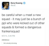 Squad, Humans of Tumblr, and Ezra Koenig: Ezra Koenig  @arzE.  be careful when u meet a new  squad it may just be a bunch of  ppl who were kicked out of other  squads & formed a dangerous  frankensquad  9/3/14, 3:26 PM  shitshilarious:  He's actually not wrong