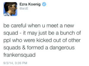 shitshilarious:  He's actually not wrong : Ezra Koenig  @arzE  be careful when u meet ane  squad - it may just be a bunch of  ppl who were kicked out of other  squads & formed a dangerous  frankensquad  9/3/14, 3:26 PM shitshilarious:  He's actually not wrong