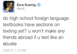 Ezra Koenig: Ezra Koenig  @arzE  do high school foreign language  textbooks have sections on  texting yet? u won't make any  friends abroad if u text like an  abuela  3/29/14, 1:14 PM