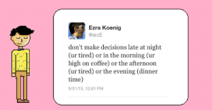 Ezra Koenig: Ezra Koenig  @arzE  don't make decisions late at night  (ur tired) or in the morning (ur  high on coffee) or the afternoon  (ur tired) or the evening (dinner  time)  5/31/13, 12:01 PM