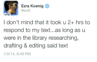 Library, Text, and Ezra Koenig: Ezra Koenig  @arzE  I don't mind that it took u 2+ hrs to  respond to my text...as long as u  were in the library researching,  drafting & editing said text  1/2/14, 6:40 PM