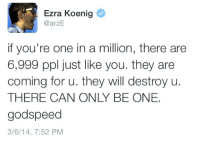 Ezra Koenig: Ezra Koenig  @arzE  if you're one in a million, there are  6,999 ppl just like you. they are  coming for u. they will destroy u.  THERE CAN ONLY BE ONE.  godspeed  3/6/14, 7:52 PM
