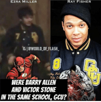 Victor: EZRA MILLER  RAY FISHER  TGICWORLD FLASH.  WERE BARRY ALLEN  AND VICTOR STONE  IN THE SAME SCHOOL GCU?