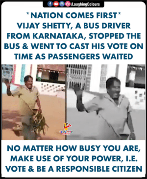 Hats Off To You Sir, #VijayShetty (Y): f。回@ /LaughingColours  NATION COMES FIRST  VIJAY SHETTY, A BUS DRIVER  FROM KARNATAKA, STOPPED THE  BUS & WENT TO CAST HIS VOTE ON  TIME AS PASSENGERS WAITED  LAUGHING  NO MATTER HOW BUSY YOU ARE,  MAKE USE OF YOUR POWER, I.E  VOTE & BE A RESPONSIBLE CITIZEN Hats Off To You Sir, #VijayShetty (Y)
