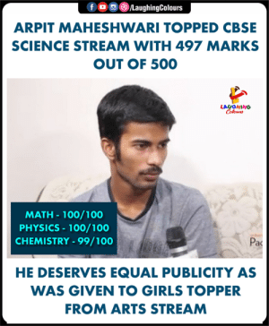 #ArpitMaheshwari #CBSE: f。画③/LaughingColours  ARPIT MAHESHWARI TOPPED CBSE  SCIENCE STREAM WITH 497 MARKS  OUT OF 500  LAUGHING  MATH- 100/100  PHYSICS 100/100  CHEMISTRY-99/100  Pac  HE DESERVES EQUAL PUBLICITY AS  WAS GIVEN TO GIRLS TOPPER  FROM ARTS STREAM #ArpitMaheshwari #CBSE