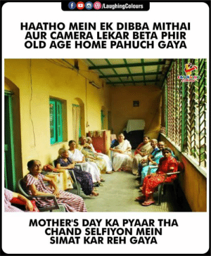 Mother's Day, Camera, and Home: f。画@iLaughingColours  HAATHO MEIN EK DIBBA MITHAI  AUR CAMERA LEKAR BETA PHIR  OLD AGE HOME PAHUCH GAYA  MOTHER'S DAY KA PYAAR THA  CHAND SELFIYON MEIN  SIMAT KAR REH GAYA #MothersDay #HappyMothersDay