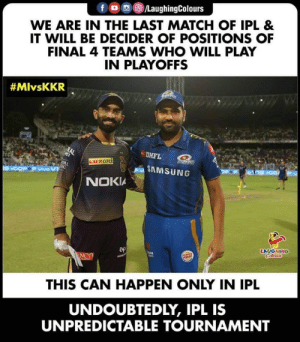 #MIvKKR #IPL: fロ回@)/LaughingColours  WE ARE IN THE LAST MATCH OF IPL &  IT WILL BE DECIDER OF POSITIONS OF  FINAL 4 TEAMS WHO WILL PLAY  IN PLAYOFFS  #MlvsKKR  DHFL  SAMSUNG  NOKIA  LAUGHING  THIS CAN HAPPEN ONLY IN IPL  UNDOUBTEDLY, IPL IS  UNPREDICTABLE TOURNAMENT #MIvKKR #IPL