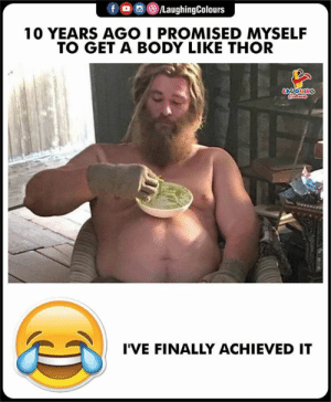 Thor, Indianpeoplefacebook, and 10 Years: f ㅁ )/LaughingColours  10 YEARS AGO I PROMISED MYSELF  TO GET A BODY LIKE THOR  I'VE FINALLY ACHIEVED IT