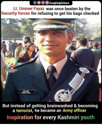 Army, Kashmiri, and Inspiration: f , 0 )/LaughingColours  Lt. Ummer Fayaz was once beaten by the  Security forces for refusing to get his bags checked  LAUGHIN  But instead of getting brainwashed & becoming  a terrorist, he became an Army officer  Inspiration for every Kashmiri youth An #Inspiration 👍