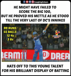 #PrithviShaw #KKRvDC #IPL: f , ) (8)/LaughingColours  HE MIGHT HAVE FAILED TO  SCORE THE BIG 100,  BUT HE PROVED HIS METTLE AS HE STOOD  TILL THE VERY LAST OF DC'S INNINGS  99 RUNS  55 BALLS  12 4s  36s  EAMIDRER  HATS OFF TO THIS YOUNG TALENT  FOR HIS BRILLIANT DISPLAY OF BATTING #PrithviShaw #KKRvDC #IPL