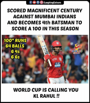 #KLRahul #MIvKXIP #IPL: f , (8)/LaughingColours  SCORED MAGNIFICENT CENTURY  AGAINST MUMBAI INDIANS  AND BECOMES 4th BATSMAN TO  SCORE A 100 IN THIS SEASON  100 RUNS  64 BALLS  6 4s  6 6s  LAUGHIN  KENT  WORLD CUP IS CALLING YOU  KL RAHUL!! #KLRahul #MIvKXIP #IPL