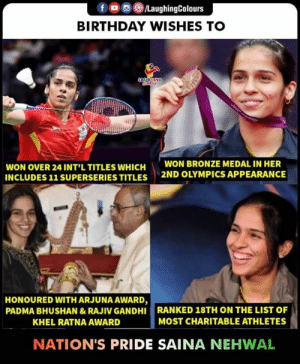 Birthday, Indianpeoplefacebook, and Olympics: f a 8./LaughingColours  BIRTHDAY WISHES TO  WON OVER 24 INT'L TITLES WHICH  INCLUDES 11 SUPERSERIES TITLES  WON BRONZE MEDAL IN HER  2ND OLYMPICS APPEARANCE  HONOURED WITH ARJUNA AWARD,  PADMA BHUSHAN &RAJIV GANDHI RANKED 18TH ON THE LIST OF  KHEL RATNA AWARD  MOST CHARITABLE ATHLETES  NATION'S PRIDE SAINA NEHWAL Birthday Wishes To Ace Shuttler  #SainaNehwal 🎂