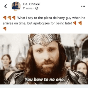 Dank, Life, and Memes: F.a. Chekki  11 mins  What I say to the pizza delivery guy when he  arrives on time, but apologizes for being late!  You bow to no oné. Pizza sometimes is life! by Artist-FA-Chekki- MORE MEMES
