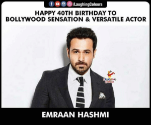 Birthday Wishes To #EmraanHashmi 🎂: f a ()/LaughingColours  HAPPY 40TH BIRTHDAY TO  BOLLYWOOD SENSATION & VERSATILE ACTOR  AUGHING  EMRAAN HASHMI Birthday Wishes To #EmraanHashmi 🎂