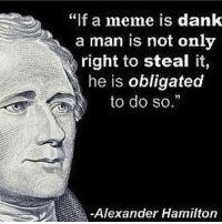 "Moving words by Alexander Hamilton ~1801: ""f a meme is dank  a man is not only  right to steal it,  he is obligated  to do so.  Alexander Hamilton Moving words by Alexander Hamilton ~1801"