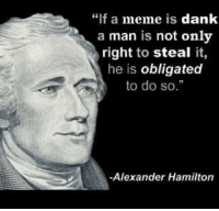 "steal my meme: ""f a meme is dank  a man is not only  right to steal it,  he is obligated  to do so.  -Alexander Hamilton steal my meme"