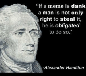 "me irl: ""f a meme is dank  a man is not only  right to steal it,  he is obligated  to do so.  -Alexander Hamilton me irl"