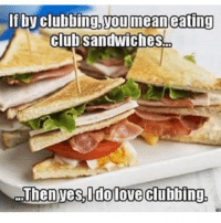 Club, Memes, and Clubbing: f by clubbing.youmeaneating  clubsandwiches  henvesuidolove clubbin I could club all day everyday 😍