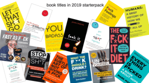 "Advice, Bad, and Head: F ck  HUMANS:  book titles in 2019 starterpack  Feelings  A BRIEF  shrin's practical advice  HISTORY OF  LET  THAT  SHIT  GO  sah ter  Bent, MD  HOW WE  F ED  T ALL UP  KATE PETRIW  JOHN PARKIN  THE  the life-changing  CAROLINE  OU  BADASS *k it  YORK TIMES BESTSELLER  Tom Phillips  DOONER  magic of NoT GIVING A F""CK  how to stop sper  get  cople you  doing this  your  SHAT  together  are a  sarah i  SACE OFEN  Granny PottyMouths  HOW TO STOP DOUBTIN  YOUR GREATNES  FAST AS F CK  woerying hout w  P can finih whn  yu d de  AND START LIVING  COOKBOOK  THE SUBTLE ART OF MOT GNING A  AWESOME U  BAD A55  EVERY  THING  JEN SINCE  STOP  SH*T  THE  FCKED  UNFUK  WHAT THE  YOURSELI  EXCUSES S  FOPINIDNS  PEGGY  GLENN  DOING THAT  SUBTLE SHOULD I  F K  ART OF  NOT  GIVING  A F CK  A BOOK  ABOUT HOPE  MARK MA  calm the  F*CK  down  DRINK?  Get out of your head  and into your life  THE ANSWER TO THE  MOST IMPORTANT  QUES  End Self-Sabotage and  Demand Your Life Back  OF YOUR DAY  GARY JOHN BISHOP  FaING RECIPES  COUNTERINTUITIVE APPROACH  TO LIVING A GO0D LIFE  GARY JOHN BISHOP  UNFU K YOURSELF  Zach Golden  MARK MANS  sarah knight book titles in 2019 starterpack"