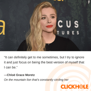 "Chloe Grace Moretz, Dank, and Definitely: F  CUS  TURES  ""It can definitely get to me sometimes, but I try to ignore  it and just focus on being the best version of myself that  I can be.""  -Chloë Grace Moretz  On the mountain lion that's constantly circling her  CLICKHOLE Chloe Grace Moretz Said WHAT?!"