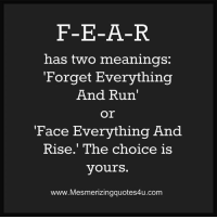 "The Choice Is Yours: F-E-A-R  has two meanings:  Forget Everything  And Run'  Or  Face Everything And  Rise."" The choice is  yours.  www.Mesmerizingquotes4u.com"
