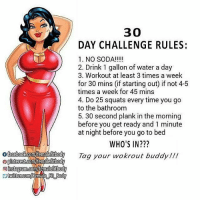 Facebook, Memes, and Soda: f facebook com/femalefitbody  pinterest.com/femalefitbody  oinstagram.com femalefitbody  twittercom/Female Ft Body  30  DAY CHALLENGE RULES:  1. NO SODA!  2. Drink 1 gallon of water a day  3. Workout at least 3 times a week  for 30 mins (if starting out if not 4-5  times a week for 45 mins  4. Do 25 squats every time you go  to the bathroom  5. 30 second plank in the morning  before you get ready and 1 minute  at night before you go to bed  WHO'S IN?  Tag your ut buddy!!! @Regrann from @shannlock - Day 2. Let's do this! pirateface - regrann