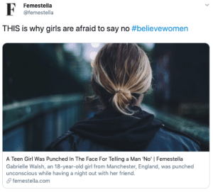 femestella:A Teen Girl Was Punched In The Face For Telling a Man 'No': F  Femestella  @femestella  THIS is why girls are afraid to say no #believewomen  A Teen Girl Was Punched In The Face For Telling a Man 'No' | Femestella  Gabrielle Walsh, an 18-year-old girl from Manchester, England, was punched  unconscious while having a night out with her friend.  &femestella.com femestella:A Teen Girl Was Punched In The Face For Telling a Man 'No'