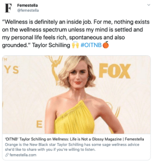 """Advice, Definitely, and Life: F  Femestella  @femestella  """"Wellness is definitely an inside job. For me, nothing exists  on the wellness spectrum unless my mind is settled and  my personal life feels rich, spontaneous and also  grounded."""" Taylor Schilling  #OITNB  H  FOX  YS  OITNB' Taylor Schilling on Wellness: Life is Not a Glossy Magazine   Femestella  Orange is the New Black star Taylor Schilling has some sage wellness advice  she'd like to share with you if you're willing to listen.  femestella.com 'OITNB' Taylor Schilling on Wellness: Life is Not a Glossy Magazine"""