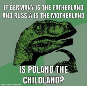 Germany, Russia, and Poland: F GERMANY IS THE FATHERLAND  AND RUSSIA IS THE MOTHERLAND  IS POLAND THE  CHILD  made with mematic First post on r/adviceanimals