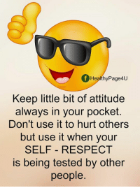 Your Selfs: f Healthy Page4U  Keep little bit of attitude  always in your pocket.  Don't use it to hurt others  but use it when your  SELF RESPECT  is being tested by other  people