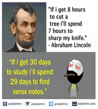 "desifun: f i get 8 hours  to cut a  tree i'll spend  7 hours to  sharp my knife.""  Abraham Lincoln  ""lf i get 30 days  to study i'll spend  29 days to find  xerox notes.""  @DESIFUN  DESIFUN COM  @DESIFUN  @DESIFUN desifun"