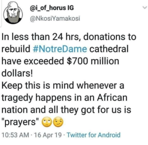 "Android, Twitter, and Mind: ?F)  @İ-of-horus IG  @NkosiYamakosi  In less than 24 hrs, donations to  rebuild #NotreDame cathedral  have exceeded $700 million  dollars!  Keep this is mind whenever a  tragedy happens in an African  nation and all they got for us is  prayers""  10:53 AM 16 Apr 19 Twitter for Android Not sure if this was posted here before buuuuut."