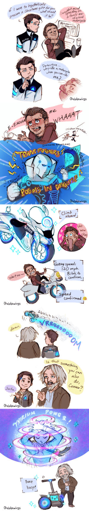 alulawings:  Special Powers! 🤖(Just realized I never posted this on my Tumblr before, hope you enjoy!): f I were to hypothetically  what should  it be?  Iwerldrt mind  peeding  procure a Christmas gift for you  fanty one-  a  of-a-kind  motorcycle  Archive  Gann Real  RK900  Detective..  why rde a motorcycle  hen you can ride  me2  @alulawings  JG   me  E-ExCIse!  WHAAAT  Ilshow you ostsid.  LAUNCHING BADASS.EXE  TRANSEORMERS  CLICK  CRONC  oBoS IN  20B oTSINDSCUIS  @alulawings   climb  Labond  Shit  RK900  WoW  okay  Setting speed:  í20 mph  Blihk to  L Confirm,  Wait no  speed  confirmed  @alulawings   Ahhhh hn h  R000 OM  damn  ANDROID  RKGOO  that something  you can  also  do,  Connor?  Sorta...  @aulawings   THORILAA  Beep  baop!  RKS00  0 0  @alulawings alulawings:  Special Powers! 🤖(Just realized I never posted this on my Tumblr before, hope you enjoy!)