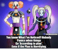 Dragonball, Joker, and Memes: f ILon Destructor  You know What I've Noticed Nobody  PanICS when things  Go According to plan.  Even if the Plan is Horrifying. Exclusive on Beerus.. db dbz new god destruction meme joker quote ssj dragonball