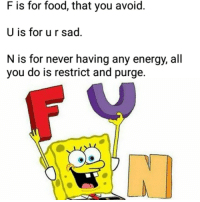 Energy, Food, and Sad: F is for food, that you avoid.  U is for u r sad.  N is for never having any energy, all  you do is restrict and purge.