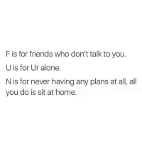 Funny and F Is for Friends: F is for friends who don't talk to you.  U is for Ur alone.  N is for never having any plans at all, all  you do is sit at home.