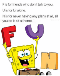 Being Alone, Friends, and Memes: F is for friends who don't talk to you.  U is for Ur alone.  N is for never havingany plans at all, all  you do is sit at home. F u spongebob.. 😭